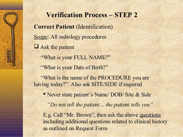 """Verification Process – STEP 2 Correct Patient (Identification) Scope: All radiology procedures  Ask the patient """"What is ..."""
