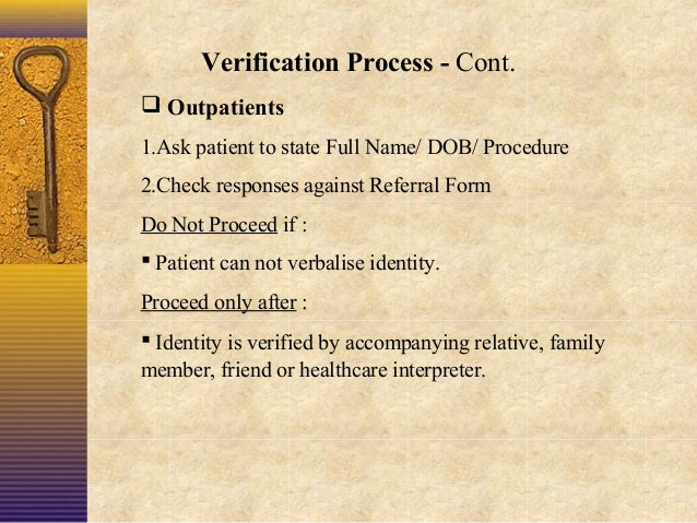 Verification Process - Cont.  Outpatients 1.Ask patient to state Full Name/ DOB/ Procedure 2.Check responses against Refe...