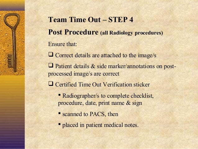Team Time Out – STEP 4 Post Procedure (all Radiology procedures) Ensure that:  Correct details are attached to the image/...