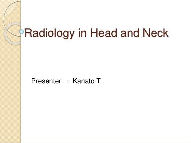 Radiology in Head and Neck Presenter : Kanato T