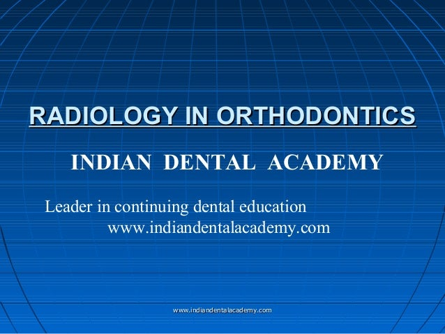 RADIOLOGY IN ORTHODONTICS INDIAN DENTAL ACADEMY Leader in continuing dental education www.indiandentalacademy.com  www.ind...