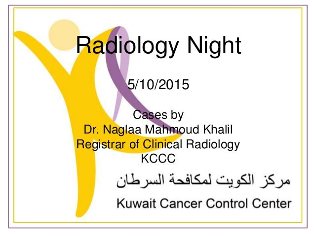Radiology Night 5/10/2015 Cases by Dr. Naglaa Mahmoud Khalil Registrar of Clinical Radiology KCCC