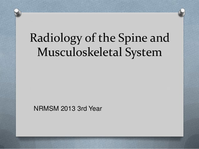 Radiology of the Spine andMusculoskeletal SystemNRMSM 2013 3rd Year