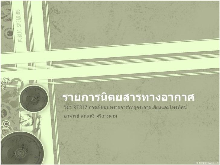 รายการนิตยสารทางอากาศ วิชา  RT317  การเขียนบทรายการวิทยุกระจายเสียงและโทรทัศน์ อาจารย์ สกุลศรี ศรีสารคาม