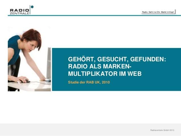 Radio. Geht ins Ohr. Bleibt im Kopf. Radiozentrale GmbH 2013 GEHÖRT, GESUCHT, GEFUNDEN: RADIO ALS MARKEN- MULTIPLIKATOR IM...