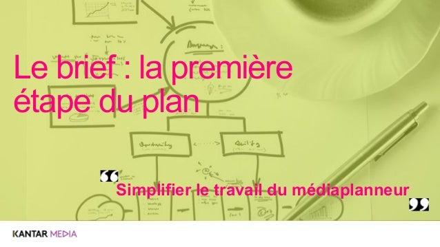 Simplifier le travail du médiaplanneur Le brief : la première étape du plan