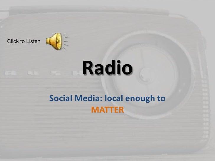 Radio<br />Social Media: local enough to MATTER<br />Click to Listen<br />