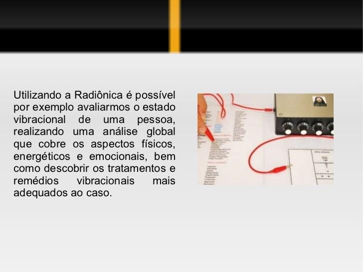 Utilizando a Radiônica é possívelpor exemplo avaliarmos o estadovibracional de uma pessoa,realizando uma análise globalque...