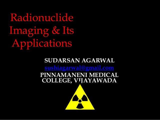 Radionuclide Imaging & Its Applications SUDARSAN AGARWAL sushiagarwal@gmail.com PINNAMANENI MEDICAL COLLEGE, VIJAYAWADA