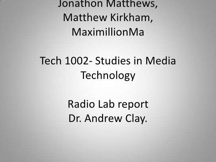 Jonathon Matthews, Matthew Kirkham, MaximillionMaTech 1002- Studies in Media TechnologyRadio Lab reportDr. Andrew Clay.<b...