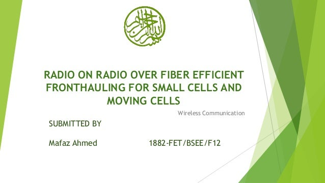 RADIO ON RADIO OVER FIBER EFFICIENT FRONTHAULING FOR SMALL CELLS AND MOVING CELLS Wireless Communication SUBMITTED BY Mafa...