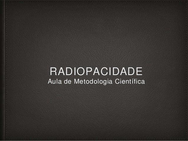 RADIOPACIDADE Aula de Metodologia Científica