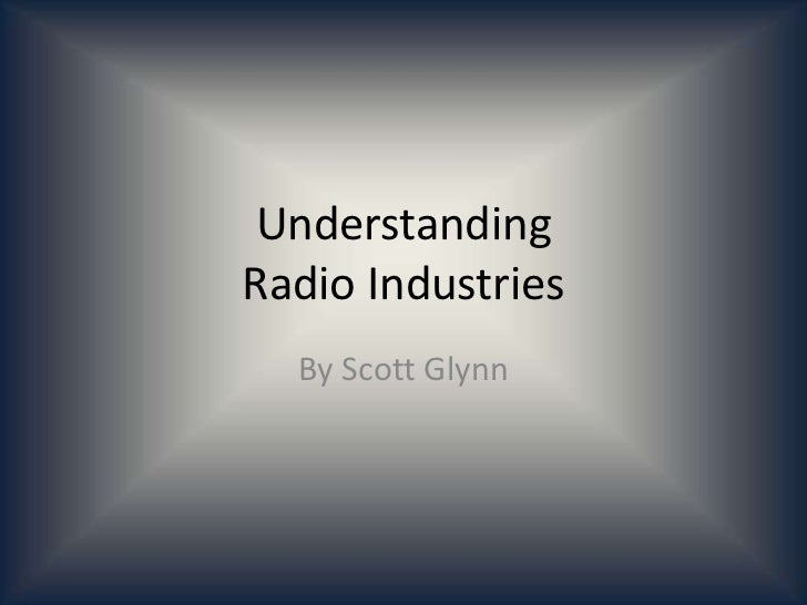 Understanding Radio Industries<br />By Scott Glynn<br />