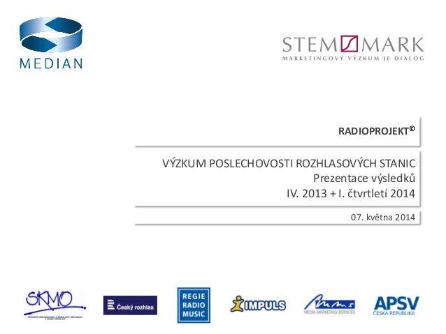 RADIOPROJEKT© 07. května 2014 VÝZKUM POSLECHOVOSTI ROZHLASOVÝCH STANIC Prezentace výsledků IV. 2013 + I. čtvrtletí 2014