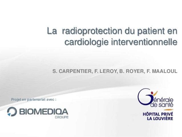 La radioprotection du patient en cardiologie interventionnelle S. CARPENTIER, F. LEROY, B. ROYER, F. MAALOUL  Projet en pa...