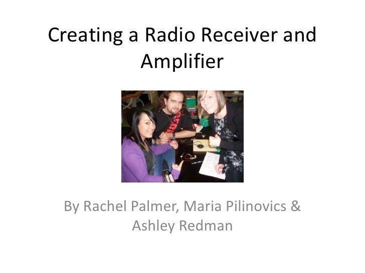 Creating a Radio Receiver and Amplifier<br />By Rachel Palmer, Maria Pilinovics & Ashley Redman<br />