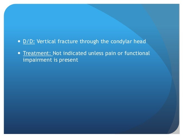  D/D: Vertical fracture through the condylar head Treatment: Not indicated unless pain or functional  impairment is pres...