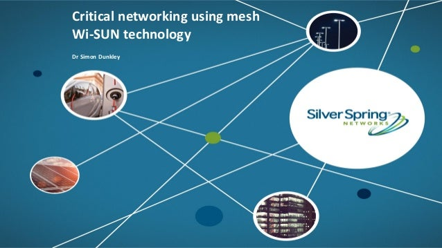 © 2017 Silver Spring Networks. All rights reserved.1 Critical networking using mesh Wi-SUN technology Dr Simon Dunkley