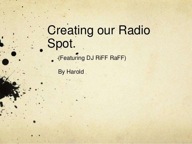 Creating our RadioSpot. (Featuring DJ RiFF RaFF) By Harold