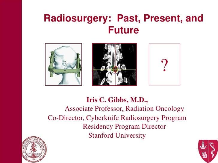 Radiosurgery: Past, Present, and             Future                                      ?              Iris C. Gibbs, M.D...