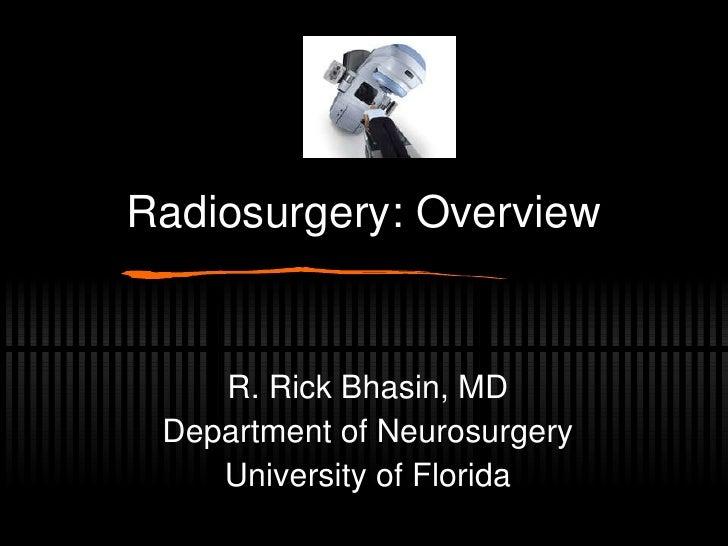 Radiosurgery: Overview R. Rick Bhasin, MD Department of Neurosurgery University of Florida