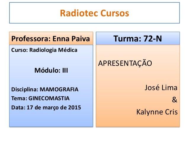 Radiotec Cursos Professora: Enna Paiva Curso: Radiologia Médica Módulo: III Disciplina: MAMOGRAFIA Tema: GINECOMASTIA Data...