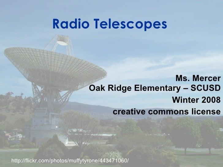 Radio Telescopes Ms. Mercer Oak Ridge Elementary – SCUSD Winter 2008 creative commons license http://flickr.com/photos/muf...