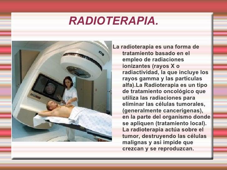 RADIOTERAPIA. <ul><li>La radioterapia es una forma de tratamiento basado en el empleo de radiaciones ionizantes (rayos X o...