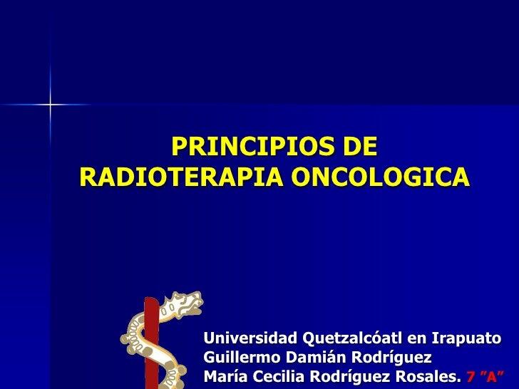 PRINCIPIOS DERADIOTERAPIA ONCOLOGICA       Universidad Quetzalcóatl en Irapuato       Guillermo Damián Rodríguez       Mar...