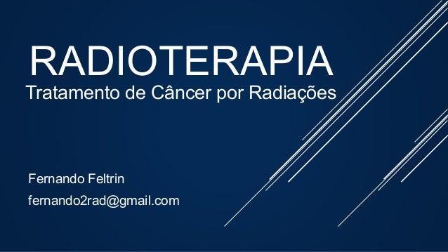 RADIOTERAPIA Tratamento de Câncer por Radiações Fernando Feltrin fernando2rad@gmail.com