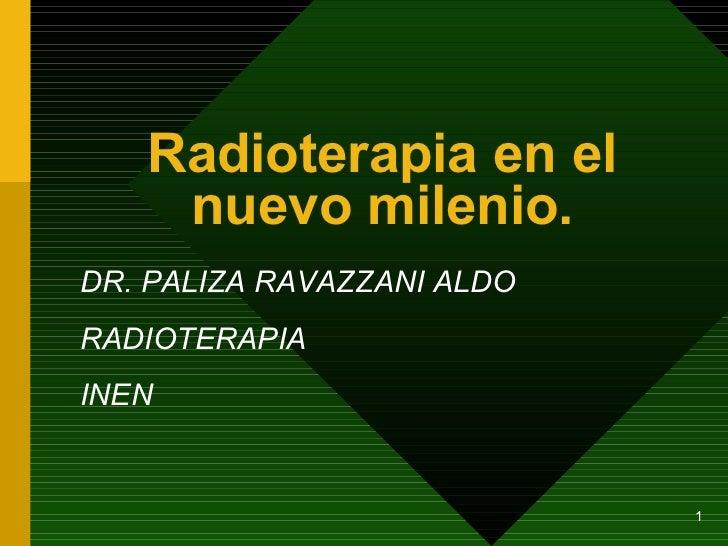 Radioterapia en el nuevo milenio. DR. PALIZA RAVAZZANI ALDO RADIOTERAPIA INEN