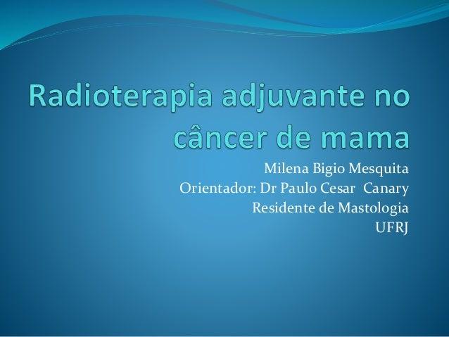 Milena Bigio Mesquita Orientador: Dr Paulo Cesar Canary Residente de Mastologia UFRJ