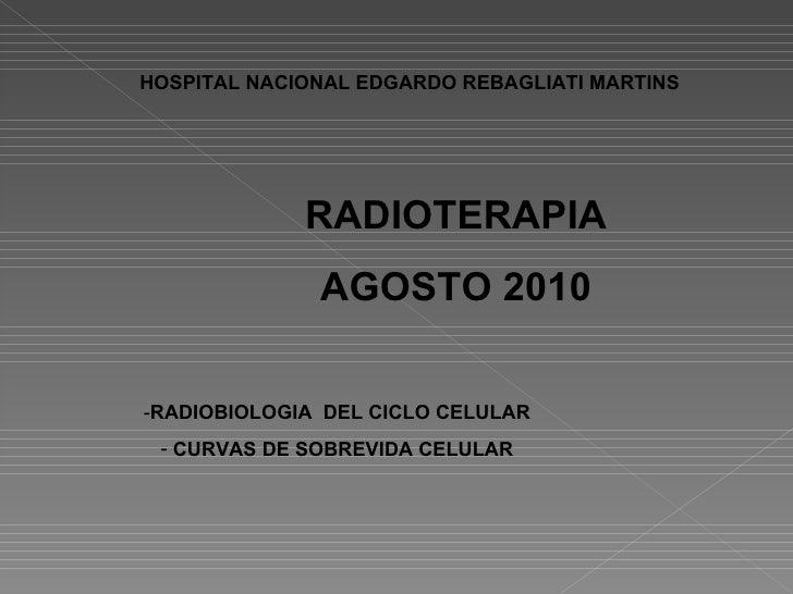 RADIOTERAPIA AGOSTO 2010 <ul><li>RADIOBIOLOGIA  DEL CICLO CELULAR </li></ul><ul><li>CURVAS DE SOBREVIDA CELULAR </li></ul>...