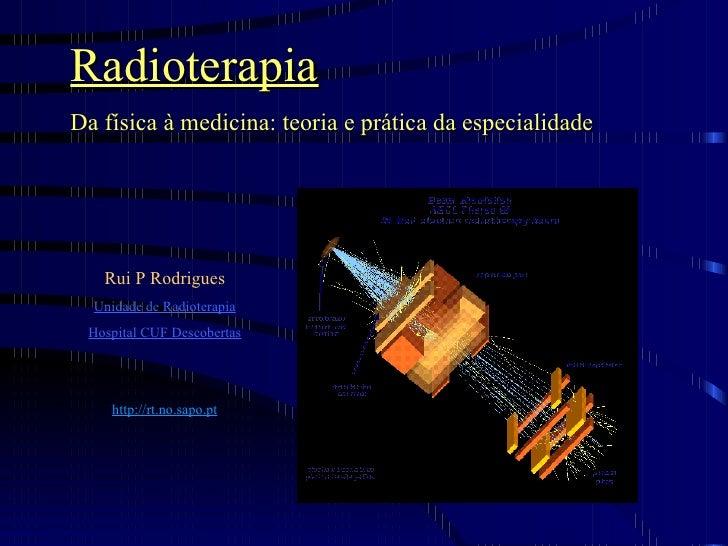 Radioterapia Da física à medicina: teoria e prática da especialidade Rui P Rodrigues Unidade de Radioterapia Hospital CUF ...