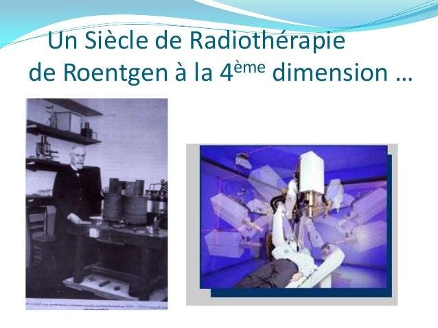 Un Siècle de Radiothérapiede Roentgen à la 4ème dimension …