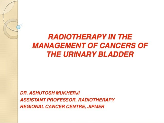 RADIOTHERAPY IN THEMANAGEMENT OF CANCERS OFTHE URINARY BLADDERDR. ASHUTOSH MUKHERJIASSISTANT PROFESSOR, RADIOTHERAPYREGION...