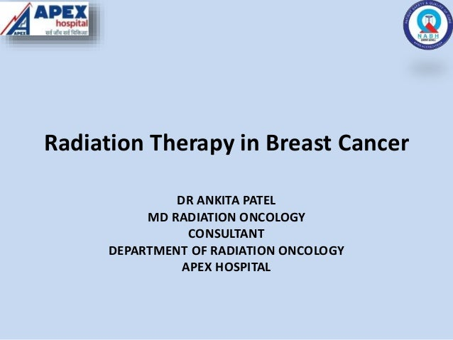 Radiation Therapy in Breast Cancer DR ANKITA PATEL MD RADIATION ONCOLOGY CONSULTANT DEPARTMENT OF RADIATION ONCOLOGY APEX ...