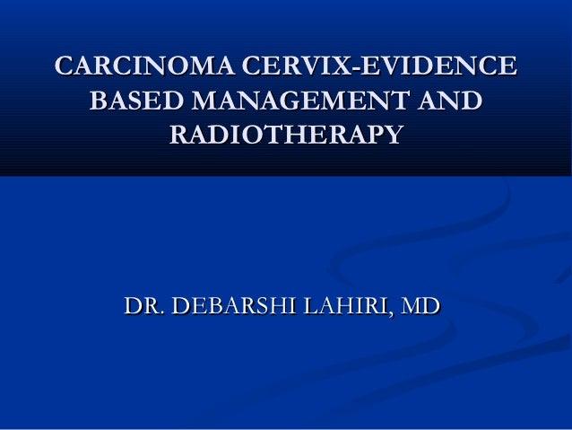 CARCINOMA CERVIX-EVIDENCE  BASED MANAGEMENT AND      RADIOTHERAPY   DR. DEBARSHI LAHIRI, MD