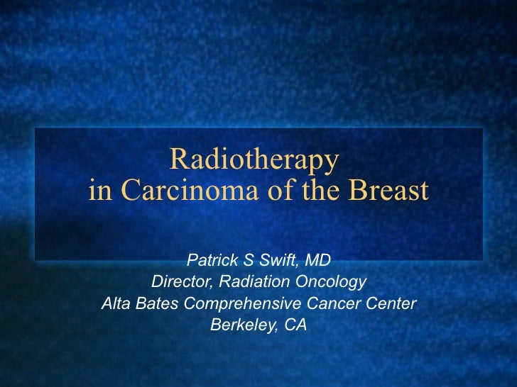 Radiotherapy  in Carcinoma of the Breast Patrick S Swift, MD Director, Radiation Oncology Alta Bates Comprehensive Cancer ...