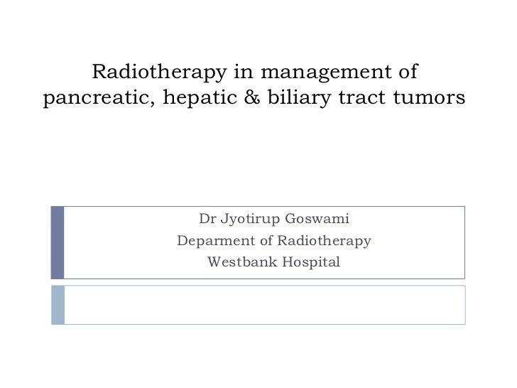 Radiotherapy in management ofpancreatic, hepatic & biliary tract tumors               Dr Jyotirup Goswami             Depa...