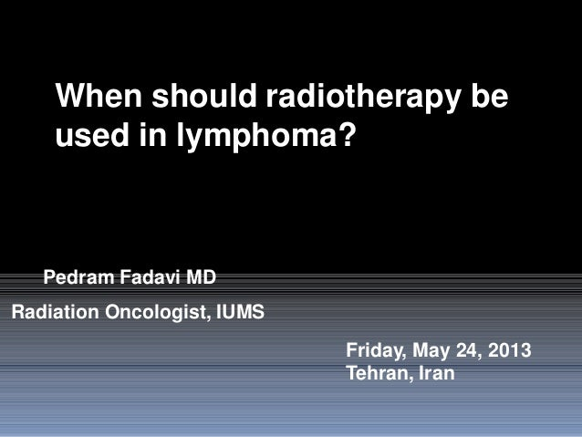 When should radiotherapy beused in lymphoma?Friday, May 24, 2013Tehran, IranPedram Fadavi MDRadiation Oncologist, IUMS