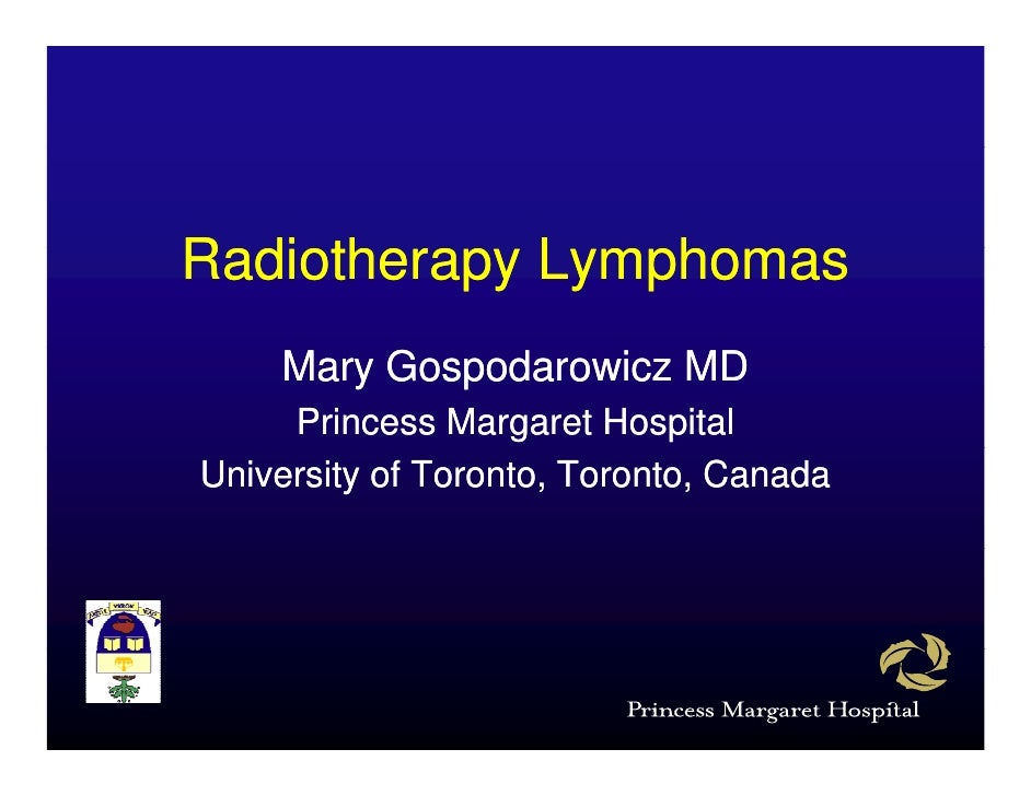 Radiotherapy L R di th      Lymphomas                  h     Mary Gospodarowicz MD      Princess Margaret Hospital Univers...