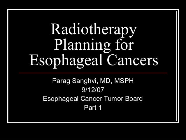 Radiotherapy Planning for Esophageal Cancers Parag Sanghvi, MD, MSPH 9/12/07 Esophageal Cancer Tumor Board Part 1