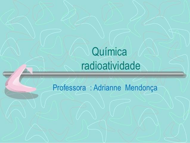 Química        radioatividadeProfessora : Adrianne Mendonça