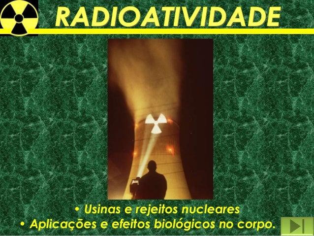 • Usinas e rejeitos nucleares• Aplicações e efeitos biológicos no corpo.
