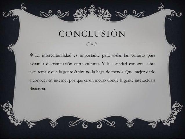 CONCLUSIÓN La interculturalidad es importante para todas las culturas paraevitar la discriminación entre culturas. Y la s...