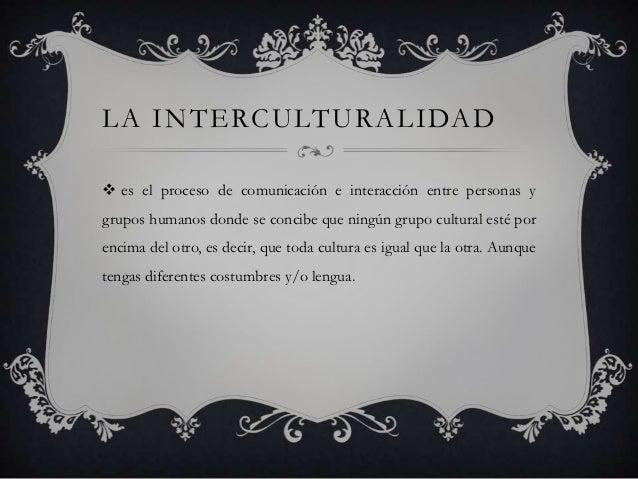 LA INTERCULTURALIDAD es el proceso de comunicación e interacción entre personas ygrupos humanos donde se concibe que ning...