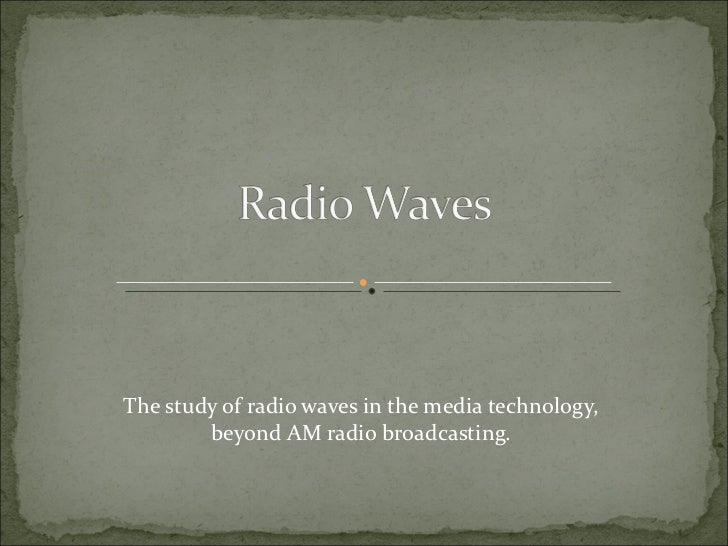 The study of radio waves in the media technology, beyond AM radio broadcasting.