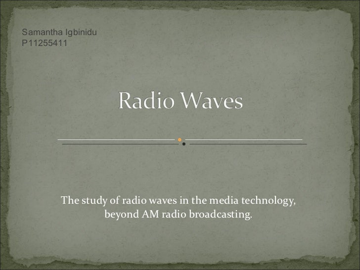 The study of radio waves in the media technology, beyond AM radio broadcasting. Samantha Igbinidu P11255411