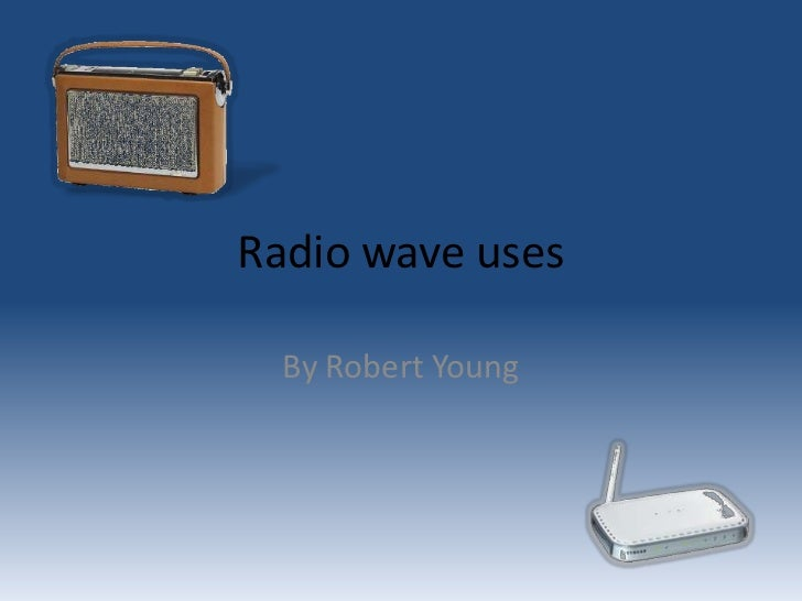 Radio wave uses  By Robert Young